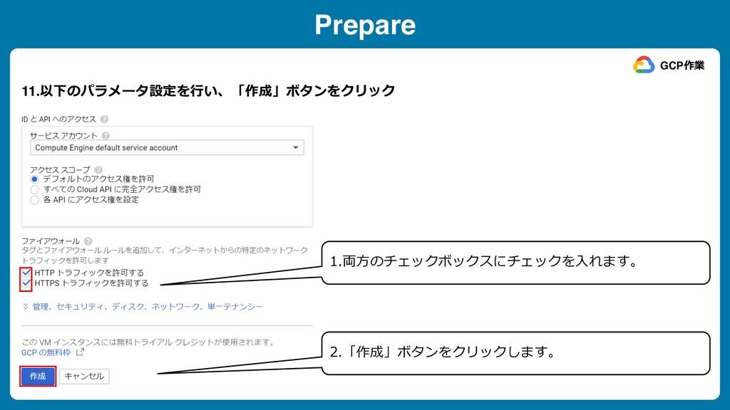Prepare 11.以下のパラメータ設定を⾏い、「作成」ボタンをクリック GCP作業 1.両...
