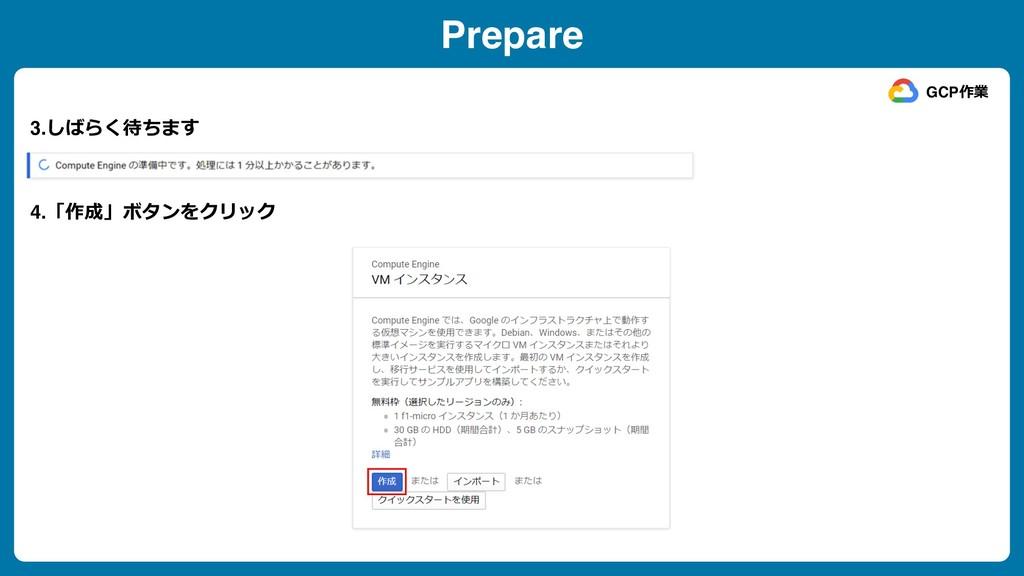Prepare 3.しばらく待ちます GCP作業 4.「作成」ボタンをクリック