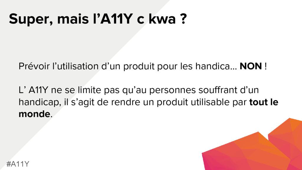 Super, mais l'A11Y c kwa ? #A11Y Prévoir l'util...