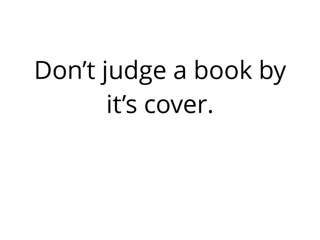 Don't judge a book by it's cover.