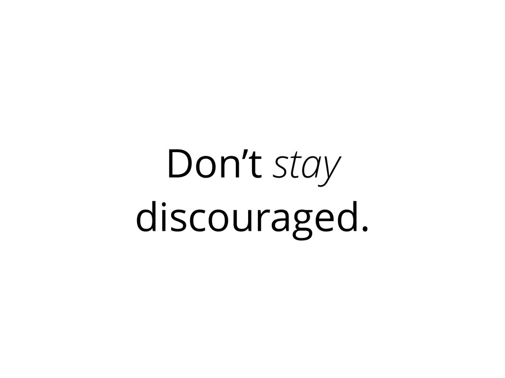 Don't stay discouraged.