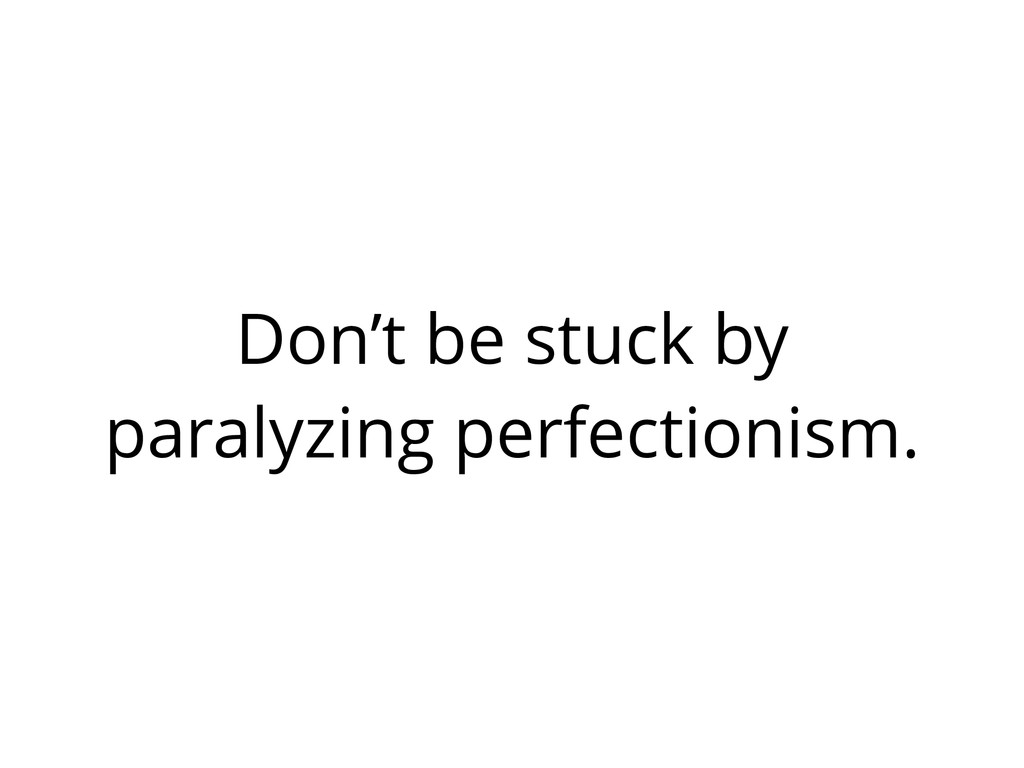 Don't be stuck by paralyzing perfectionism.