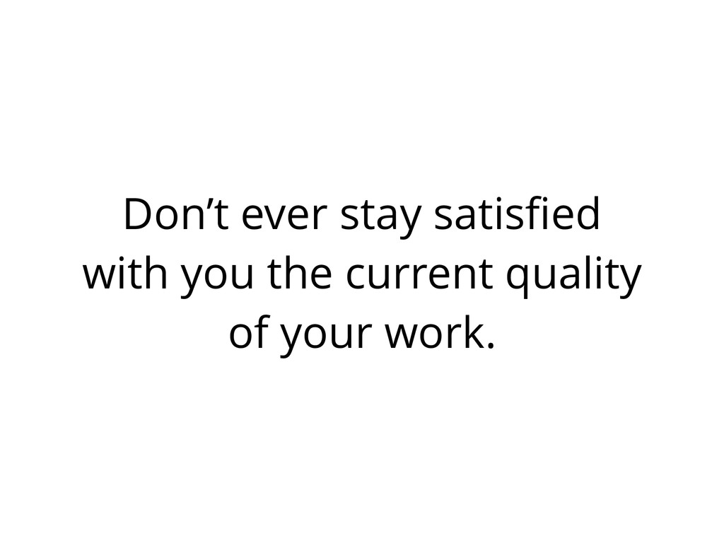 Don't ever stay satisfied with you the current q...