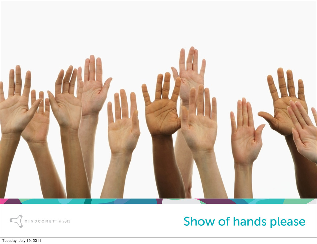 © 2011 © 2011 Show of hands please Tuesday, Jul...