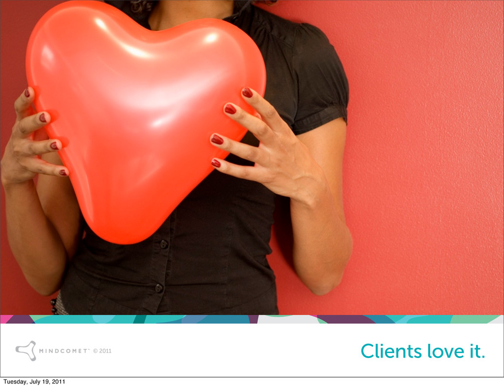 © 2011 Clients love it. Tuesday, July 19, 2011