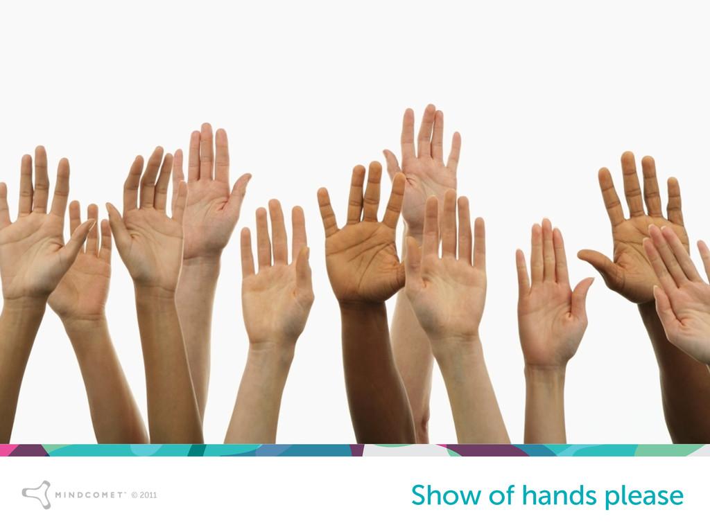 © 2011 © 2011 Show of hands please