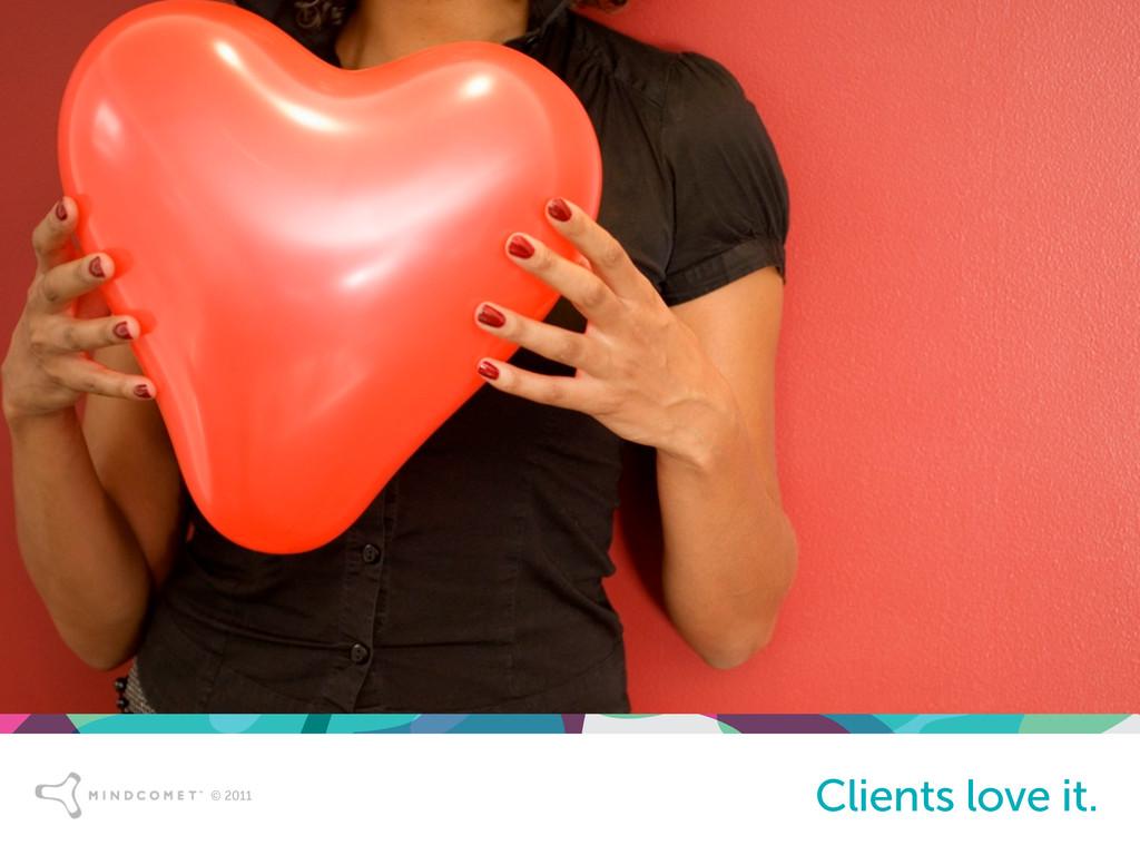 © 2011 Clients love it.