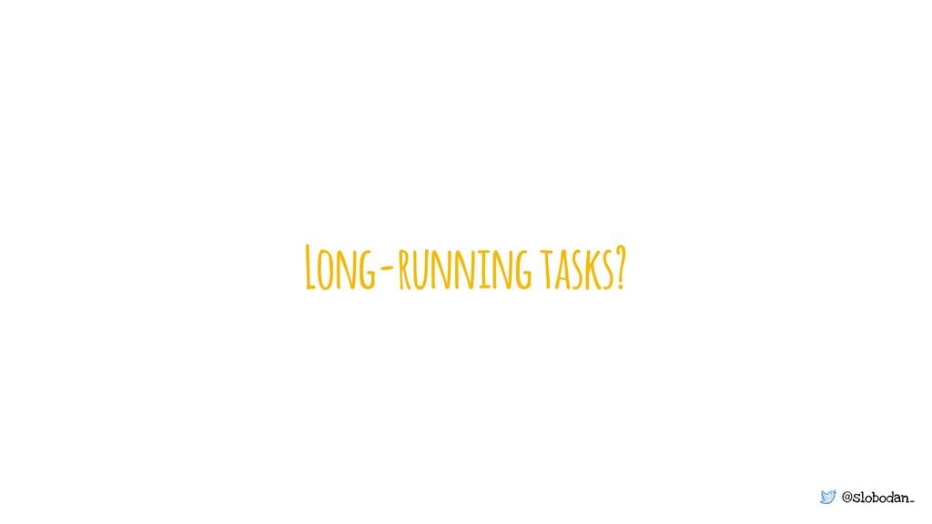 @slobodan_ Long-running tasks?