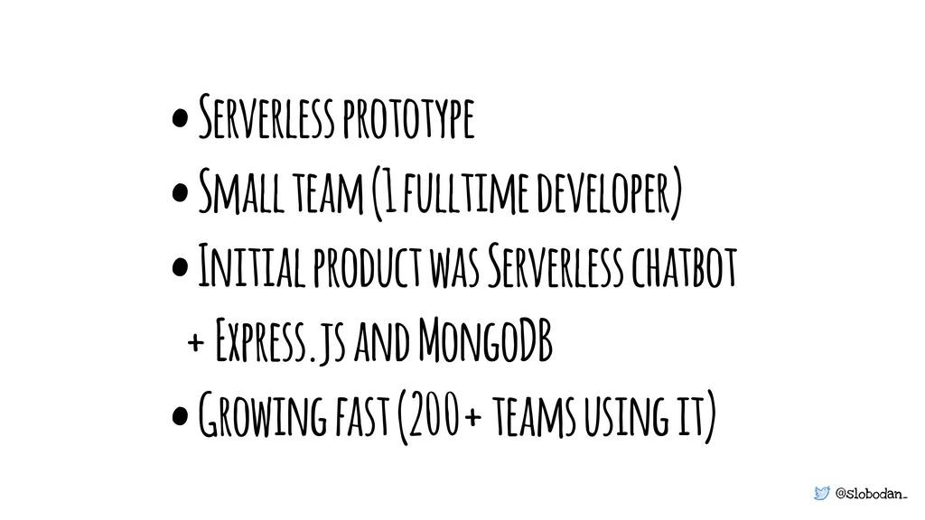 @slobodan_ • Serverless prototype • Small team ...
