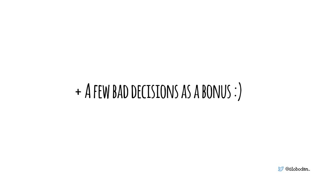 @slobodan_ + A few bad decisions as a bonus :)