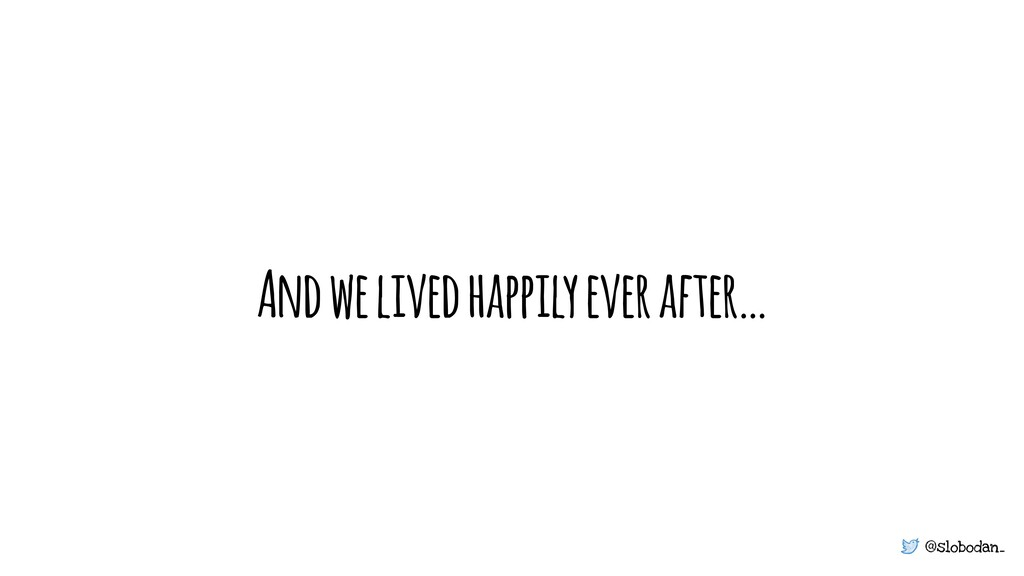 @slobodan_ And we lived happily ever after…