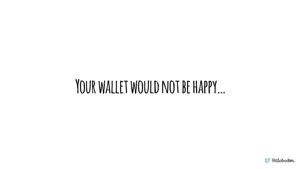 @slobodan_ Your wallet would not be happy…