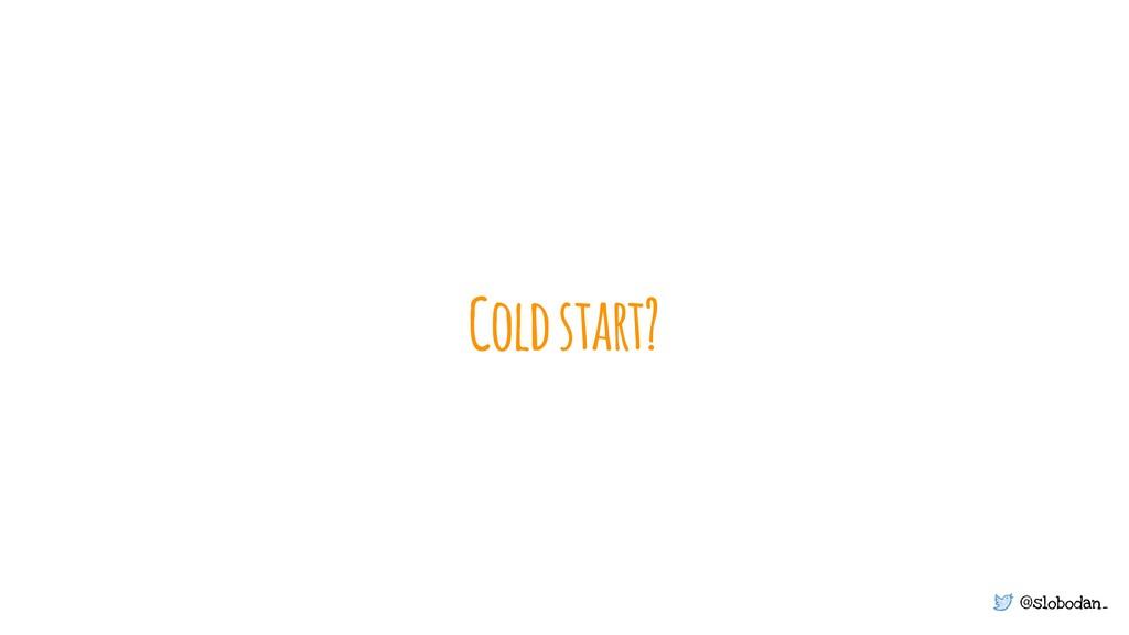 @slobodan_ Coldstart?