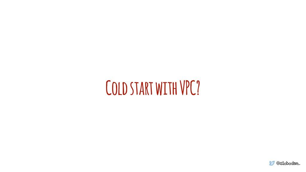 @slobodan_ Cold start with VPC?