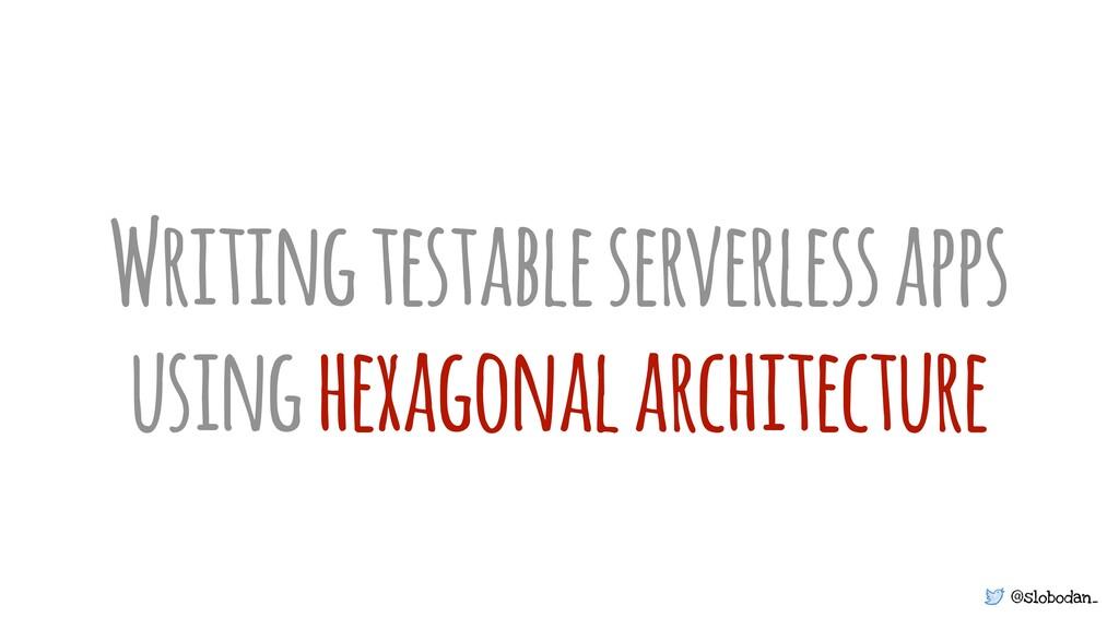 @slobodan_ Writing testable serverless apps usi...