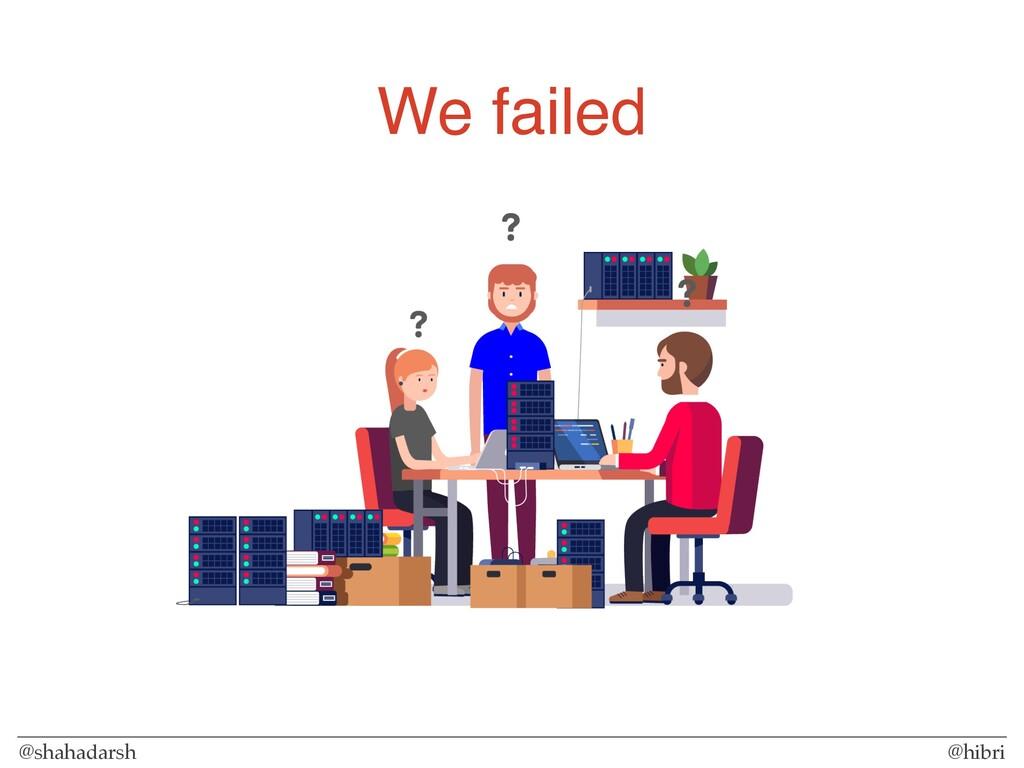 @shahadarsh @hibri We failed