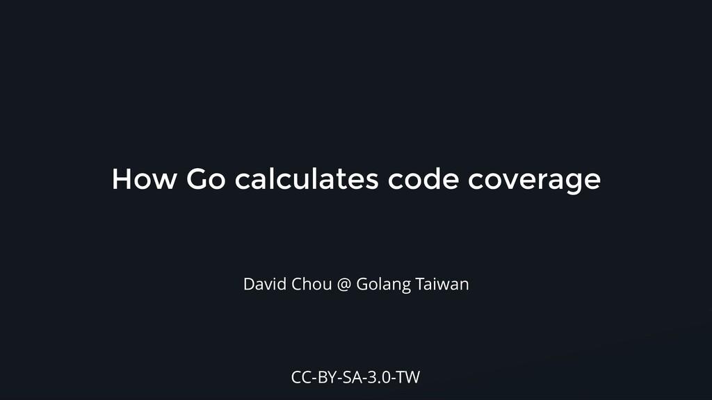 How Go calculates code coverage David Chou @ Go...