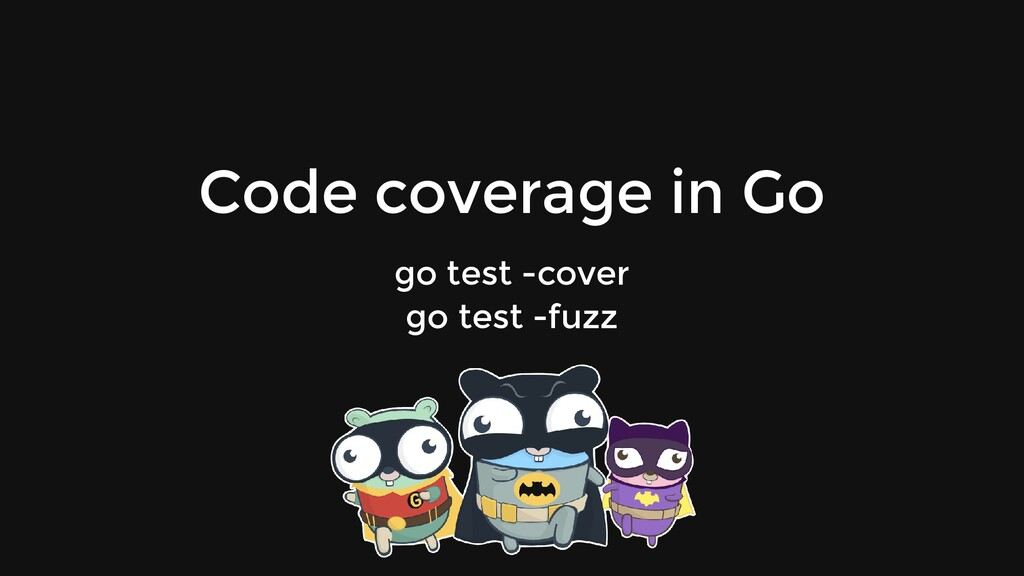 Code coverage in Go go test -cover go test -fuzz