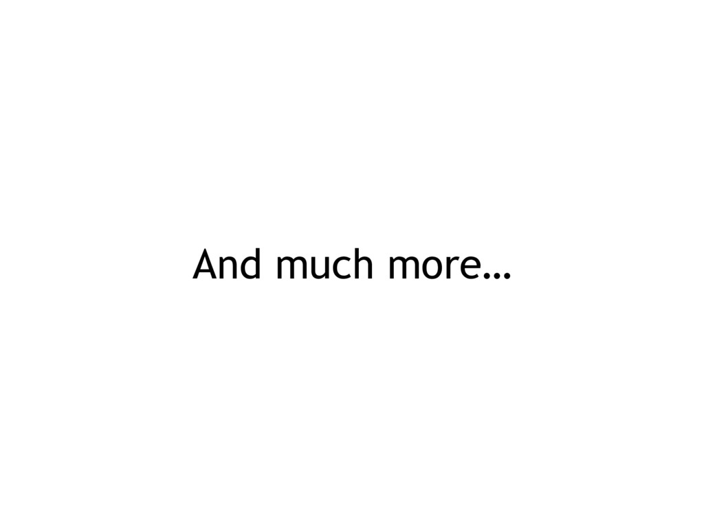And much more…