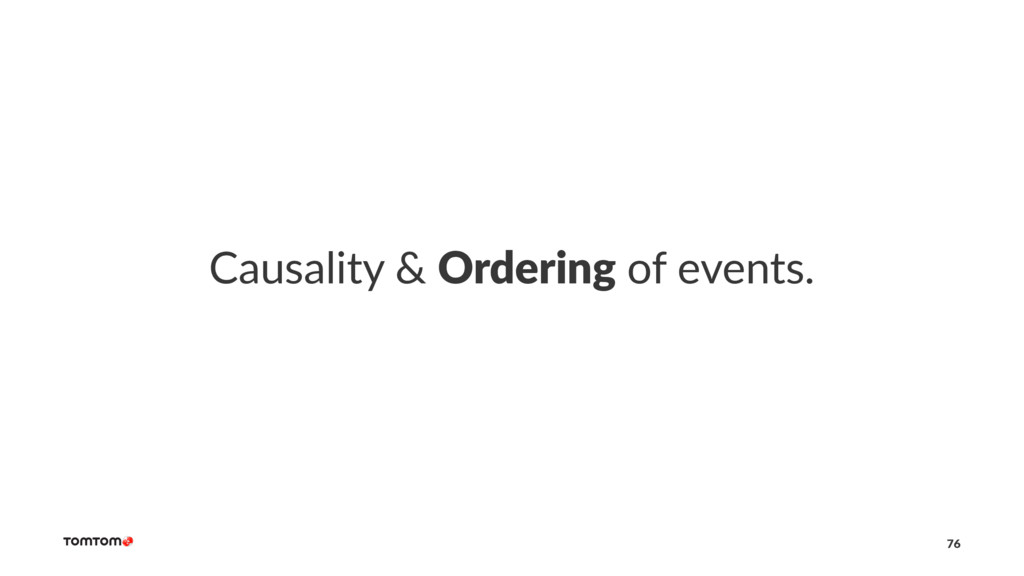 Causality & Ordering of events. 76