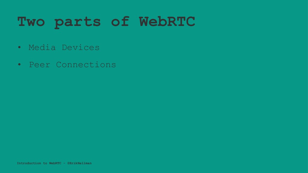 Two parts of WebRTC • Media Devices • Peer Conn...