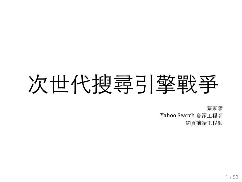 次世代搜尋引擎戰爭 蔡秉諺 Yahoo Search 資深工程師 網頁前端工程師 1 / 53