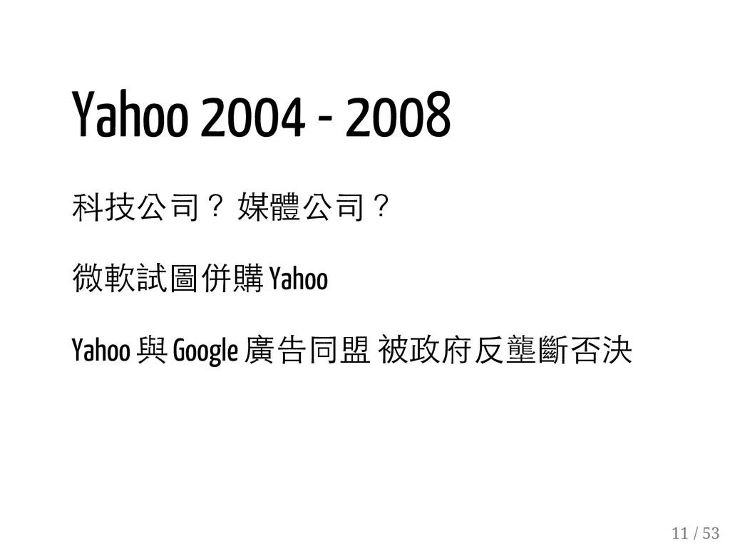 10 / 53 Yahoo 2004 - 2008 科技公司? 媒體公司? 微軟試圖併購 Ya...