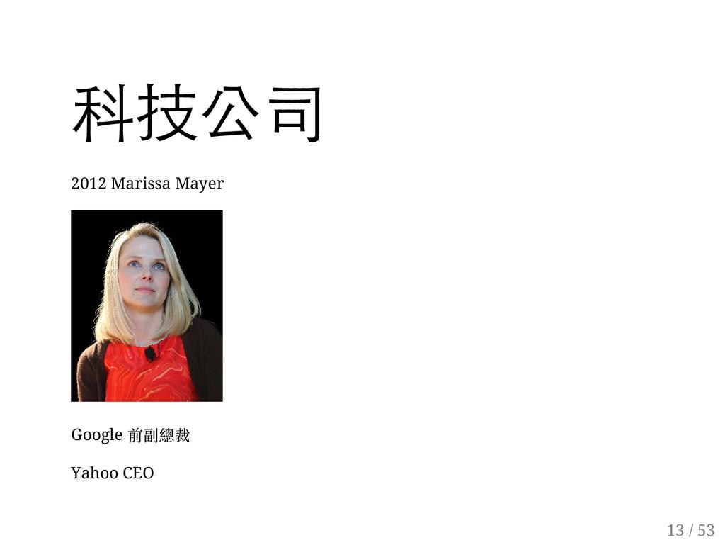 12 / 53 科技公司 2012 Marissa Mayer Google 前副總裁 Yah...