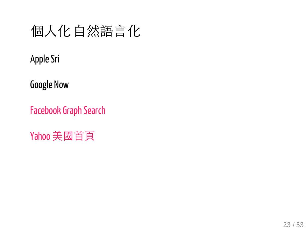 22 / 53 個人化 自然語言化 Apple Sri Google Now Facebook...