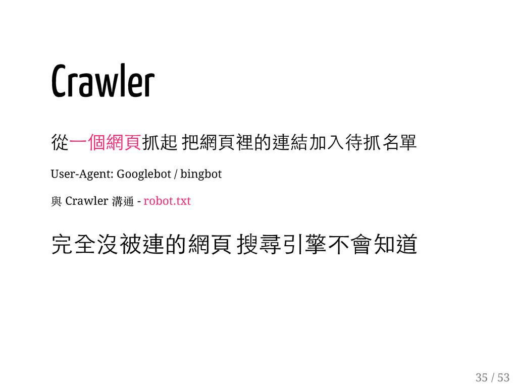 34 / 53 Crawler 從一個網頁抓起 把網頁裡的連結加入待抓名單 User-Agen...