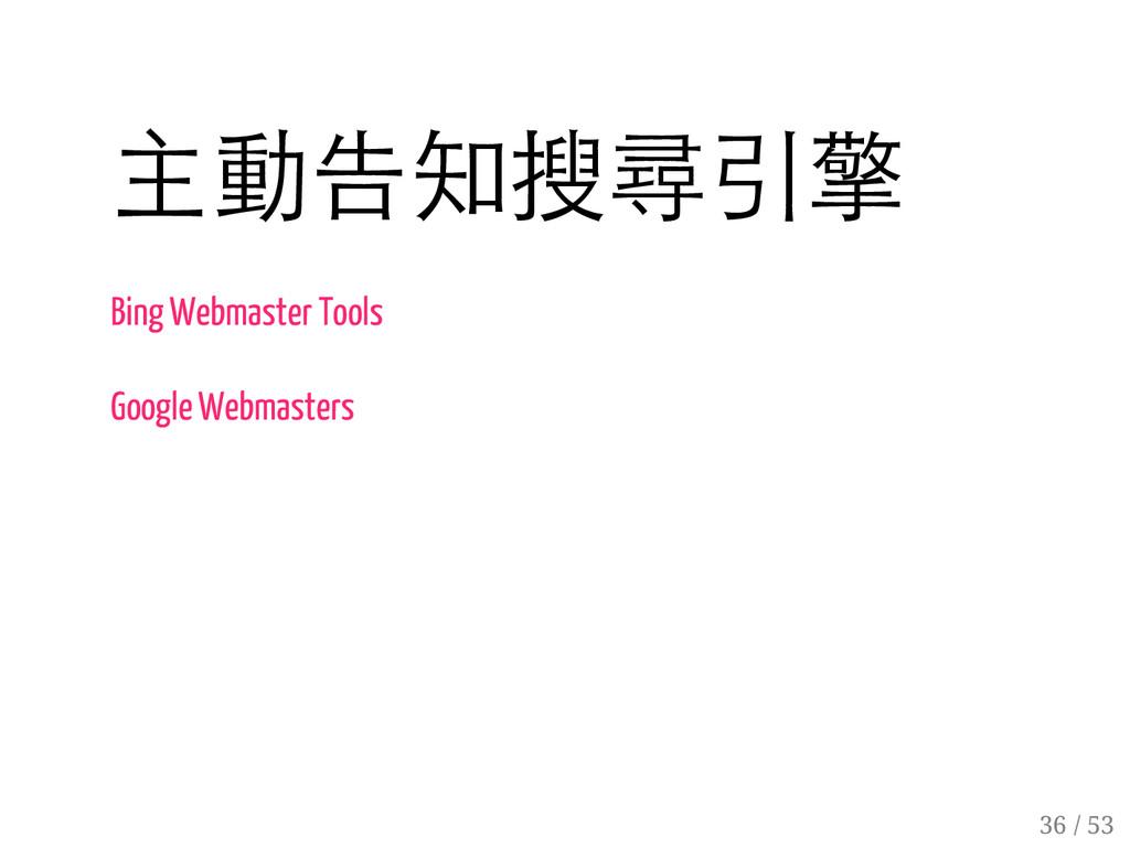 35 / 53 主動告知搜尋引擎 Bing Webmaster Tools Google We...