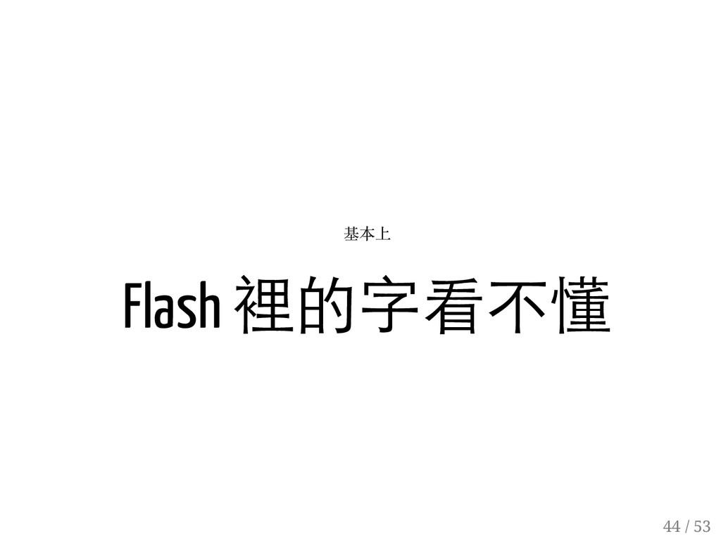43 / 53 基本上 Flash 裡的字看不懂 44 / 53