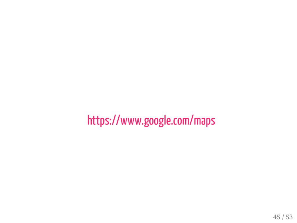 44 / 53 https://www.google.com/maps 45 / 53