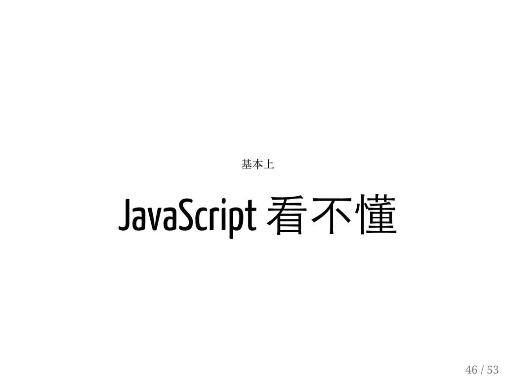 45 / 53 基本上 JavaScript 看不懂 46 / 53