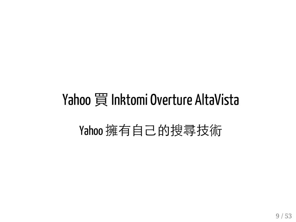 8 / 53 Yahoo 買 Inktomi Overture AltaVista Yahoo...