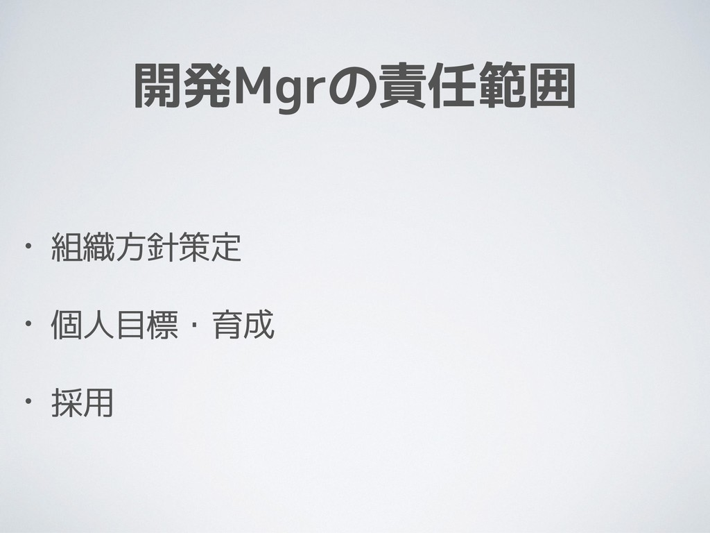 開発Mgrの責任範囲 • 組織方針策定 • 個人目標・育成 • 採用