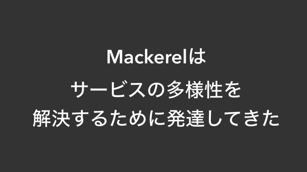 Mackerel αʔϏεͷଟ༷ੑΛ ղܾ͢ΔͨΊʹൃୡ͖ͯͨ͠