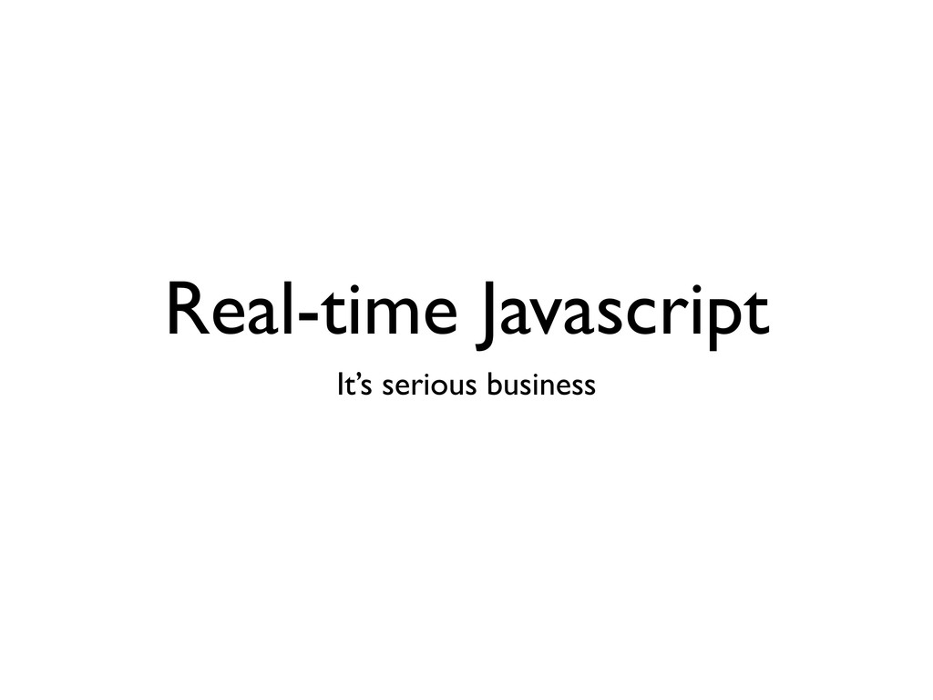 Real-time Javascript It's serious business