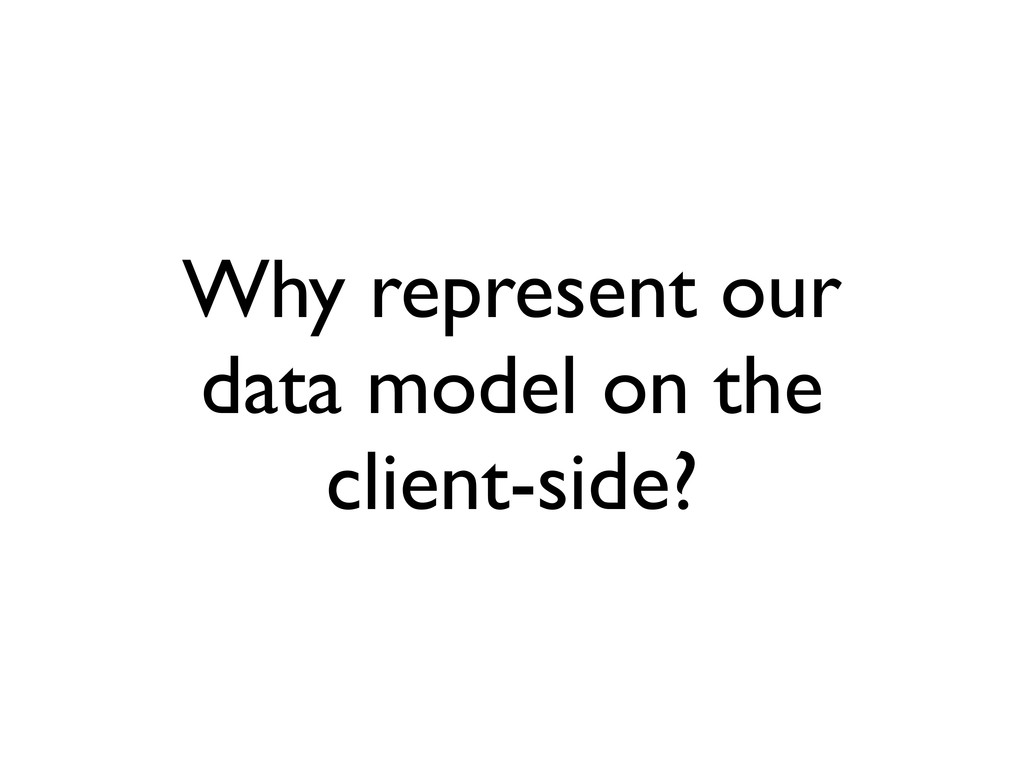 Why represent our data model on the client-side?
