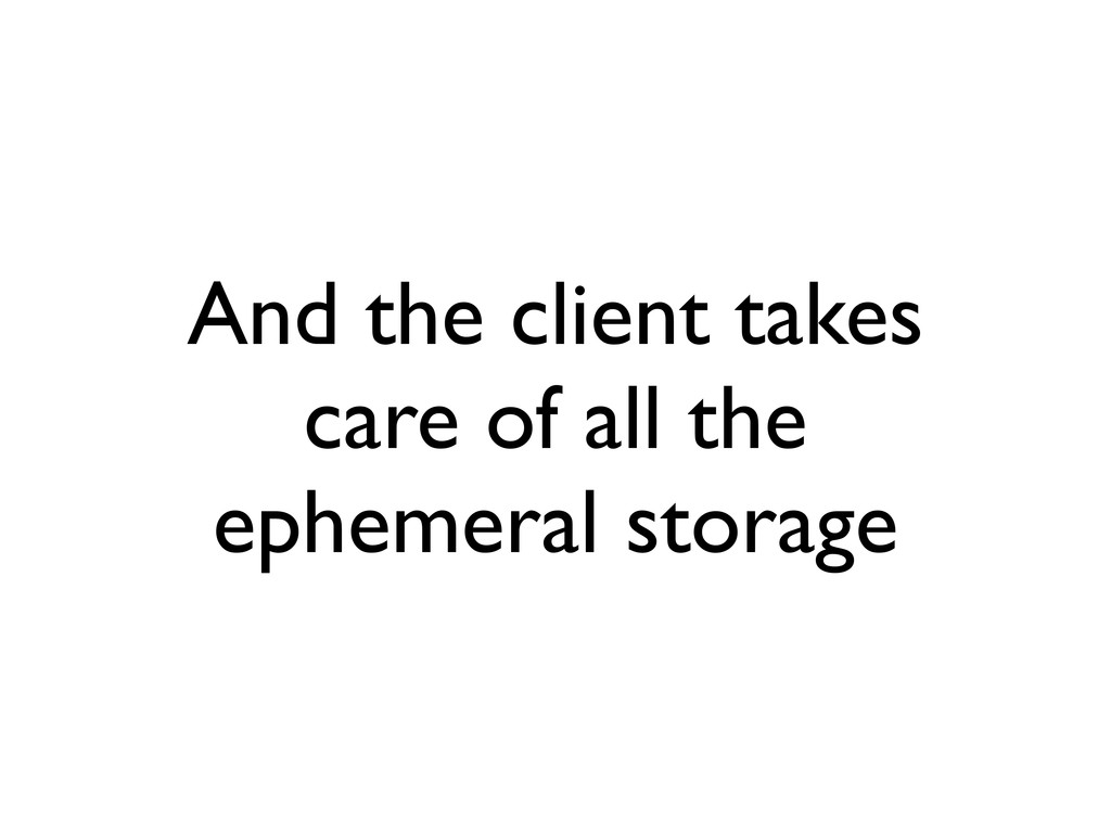 And the client takes care of all the ephemeral ...