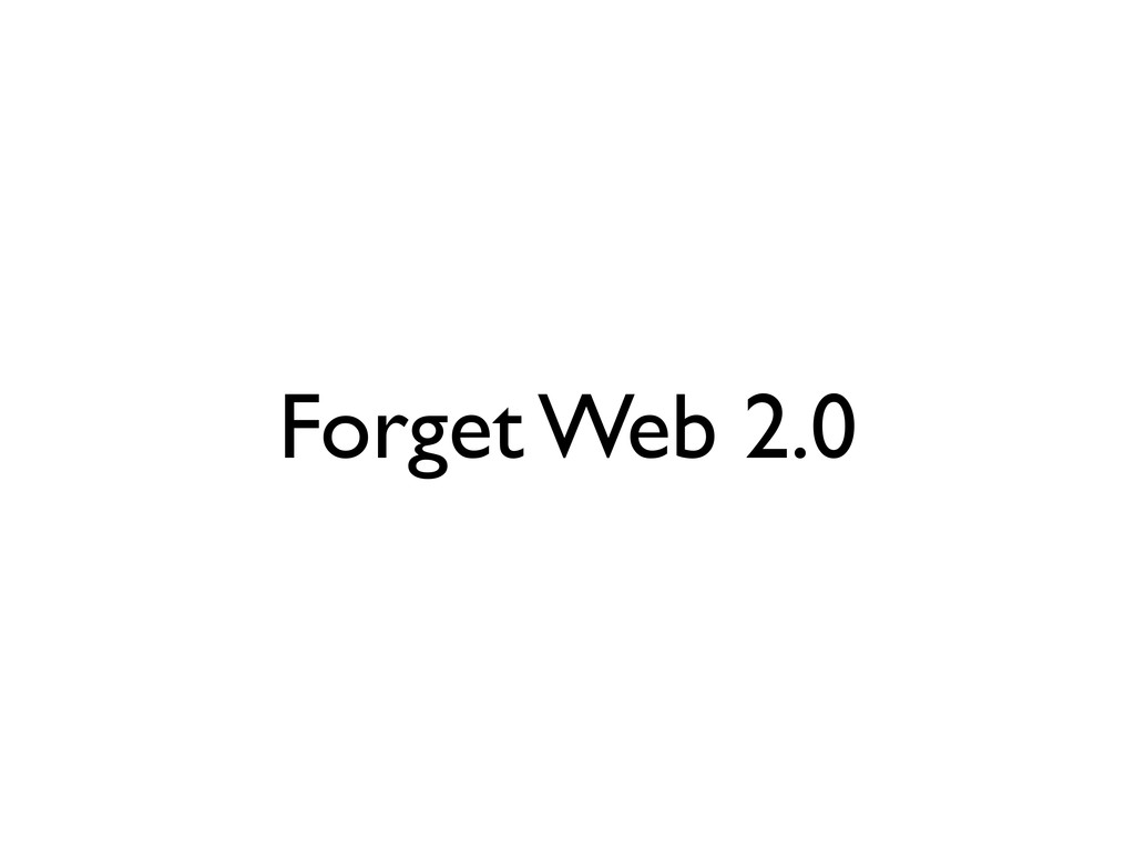 Forget Web 2.0