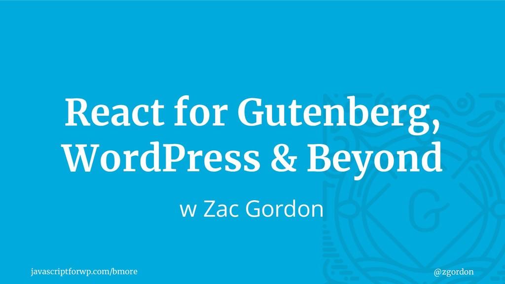 javascriptforwp.com/bmore @zgordon React for Gu...