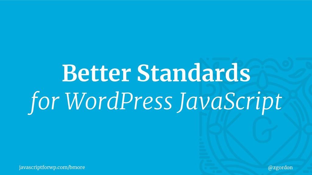 javascriptforwp.com/bmore @zgordon Better Stand...