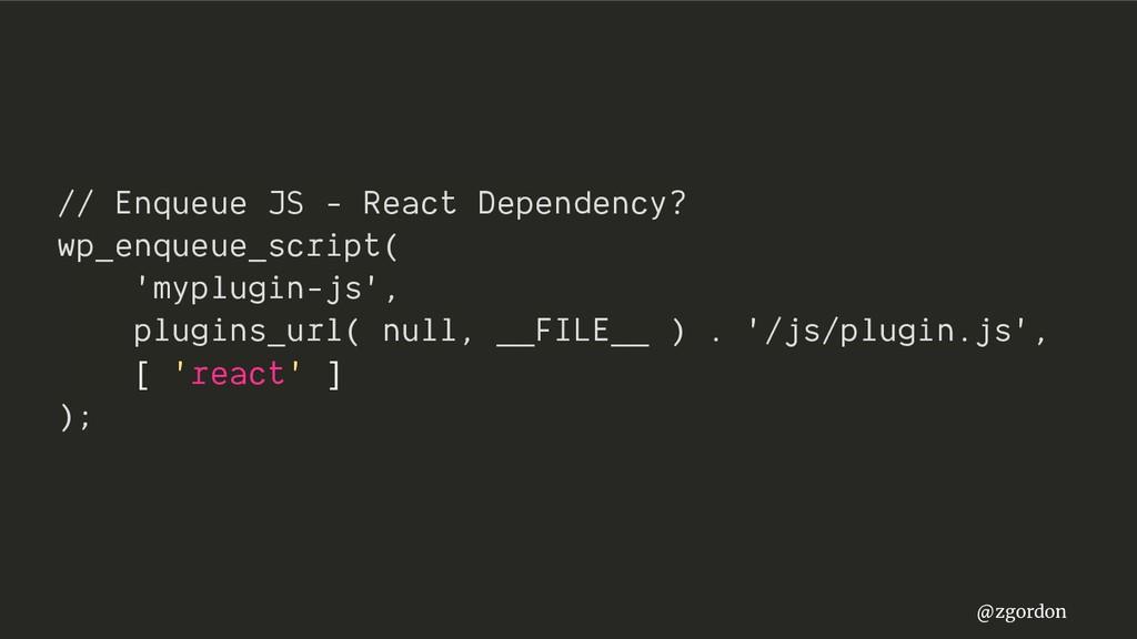 @zgordon // Enqueue JS - React Dependency? wp_e...