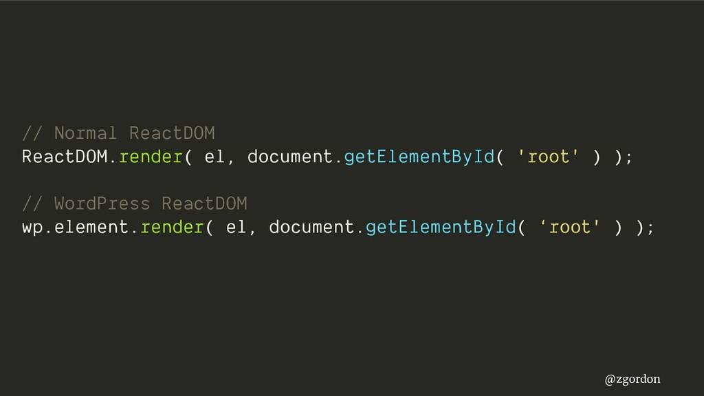 @zgordon // Normal ReactDOM ReactDOM.render( el...