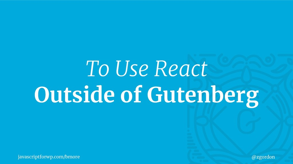 javascriptforwp.com/bmore @zgordon To Use React...