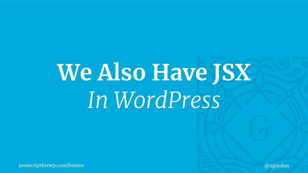 javascriptforwp.com/bmore @zgordon We Also Have...