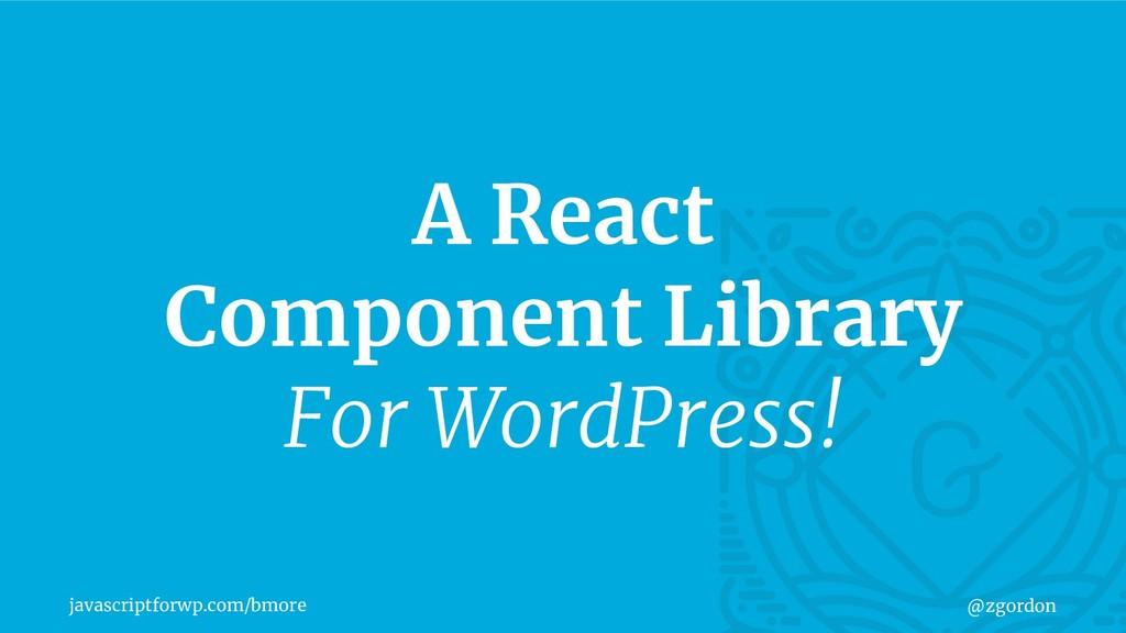 javascriptforwp.com/bmore @zgordon A React Comp...