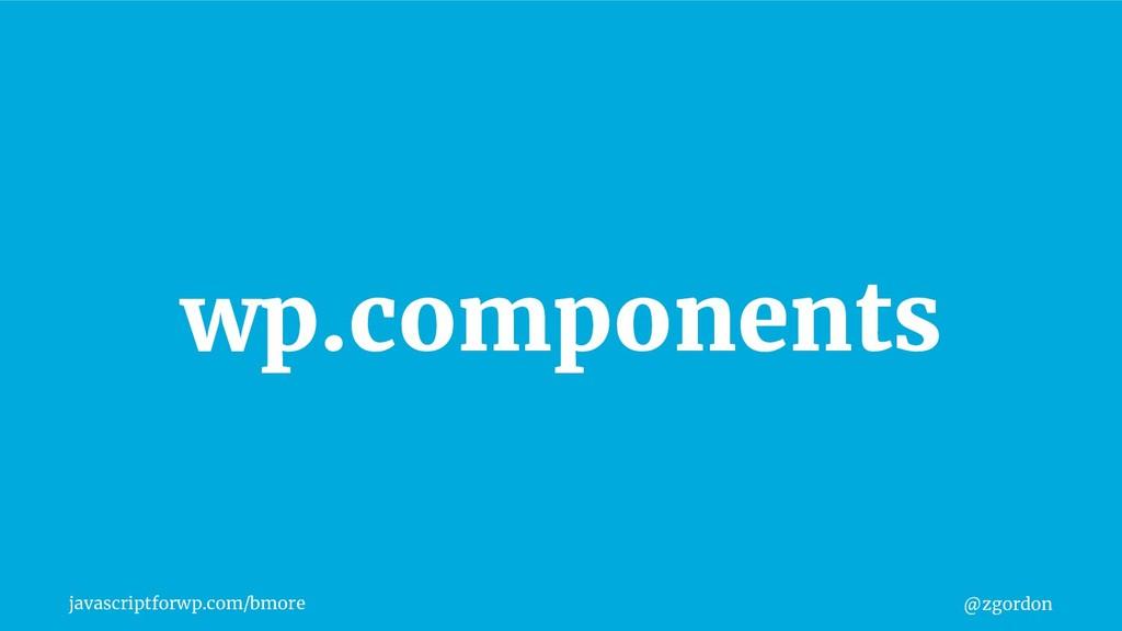@zgordon javascriptforwp.com/bmore wp.components