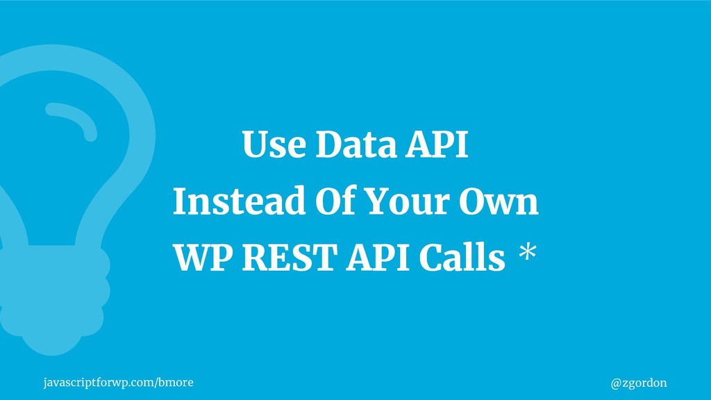 @zgordon javascriptforwp.com/bmore Use Data API...
